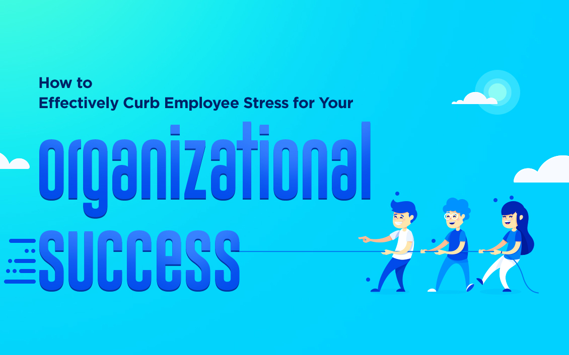 how to effectively curb employee stress for your organizational success