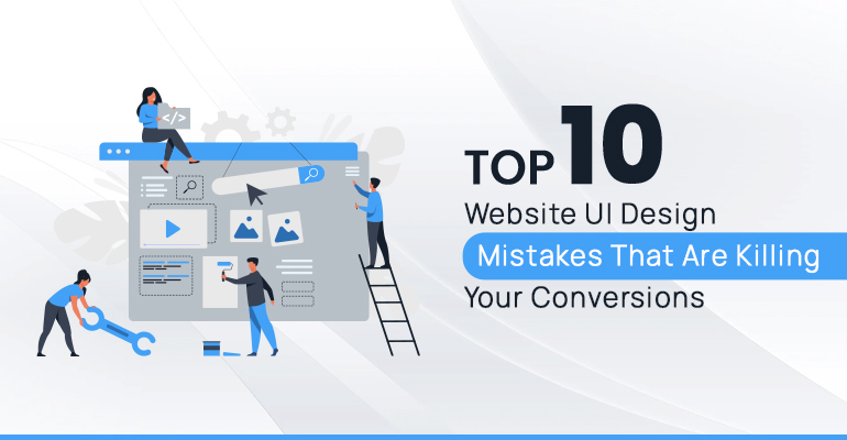 Top 10 Website UI Design Mistakes That Are Killing Your Conversions